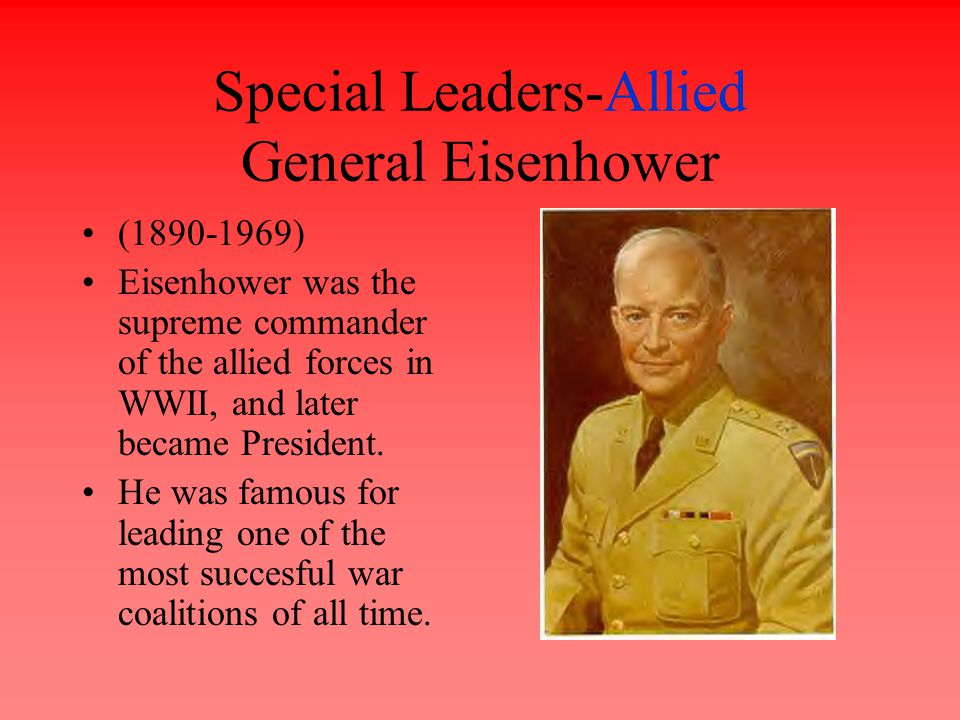 Special Leaders-Allied General Eisenhower (1890-1969) Eisenhower was the supreme commander of the allied forces in WWII, and later became President.