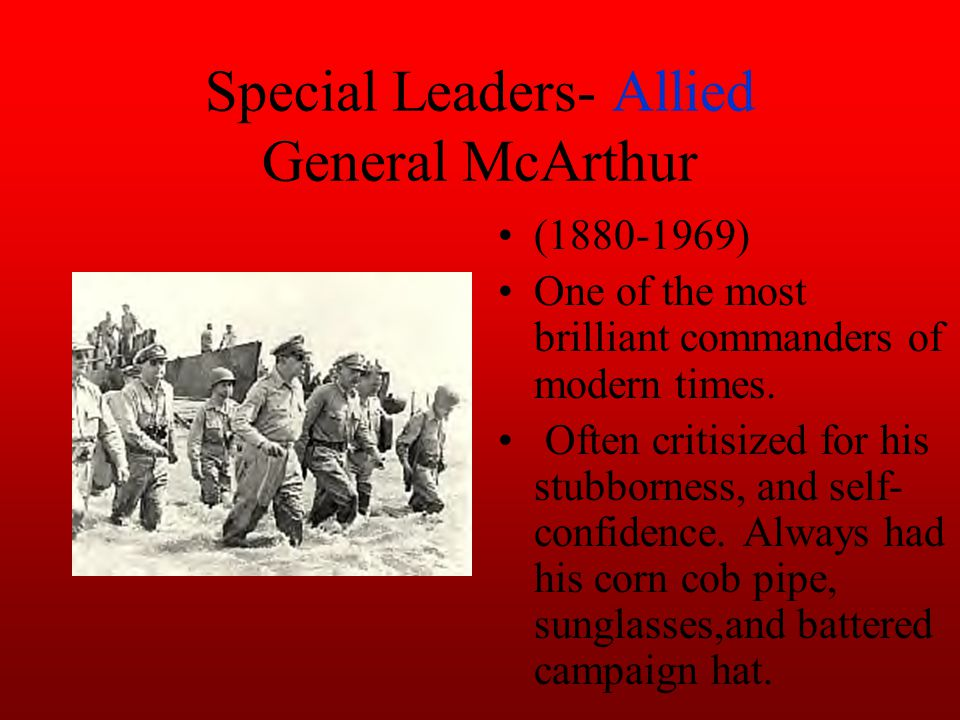 Special Leaders- Allied General McArthur (1880-1969) One of the most brilliant commanders of modern times.