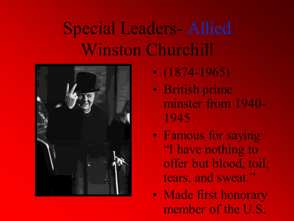Special Leaders- Allied Winston Churchill (1874-1965) British prime minster from 1940- 1945.
