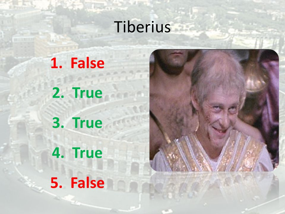 Tiberius 1. False 2. True 3. True 4. True 5. False
