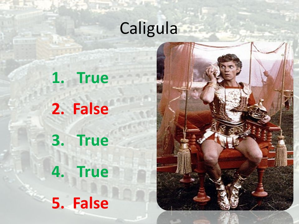 Caligula 1. True 2. False 3. True 4. True 5. False