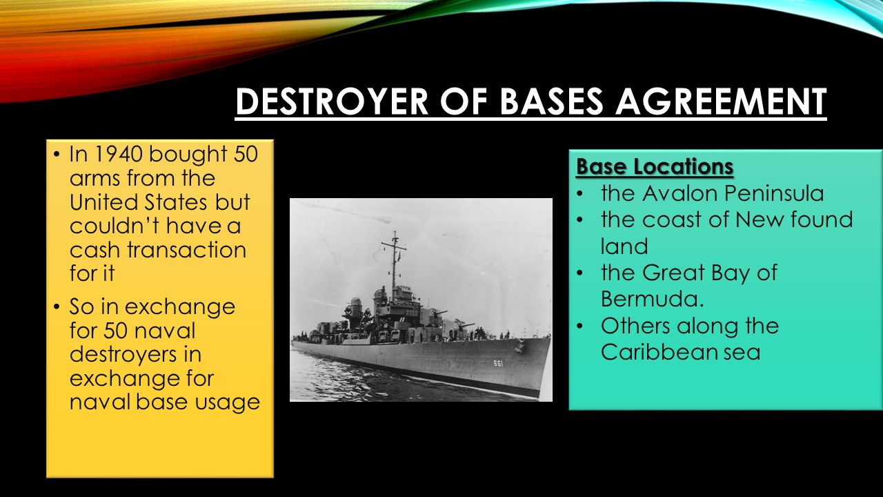 DESTROYER OF BASES AGREEMENT In 1940 bought 50 arms from the United States but couldn't have a cash transaction for it So in exchange for 50 naval des