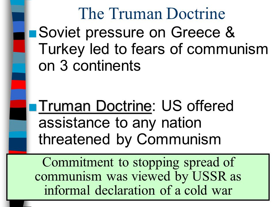 The Truman Doctrine ■Soviet pressure on Greece & Turkey led to fears of communism on 3 continents ■Truman Doctrine ■Truman Doctrine: US offered assistance to any nation threatened by Communism Commitment to stopping spread of communism was viewed by USSR as informal declaration of a cold war