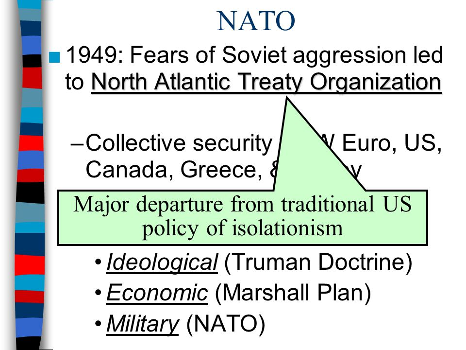 NATO North Atlantic Treaty Organization ■1949: Fears of Soviet aggression led to North Atlantic Treaty Organization –Collective security for W Euro, US, Canada, Greece, & Turkey –Cold War was: Ideological (Truman Doctrine) Economic (Marshall Plan) Military (NATO) Major departure from traditional US policy of isolationism