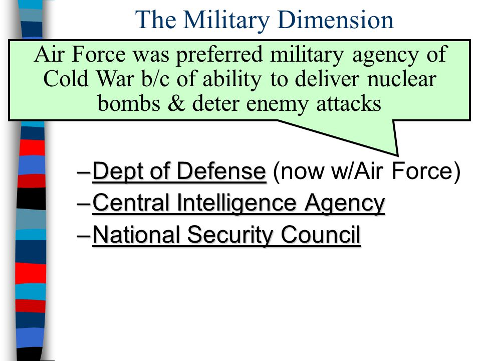 The Military Dimension ■1947: 3 new agencies created so US could identify & respond to security threats –Dept of Defense –Dept of Defense (now w/Air Force) –Central Intelligence Agency –National Security Council Air Force was preferred military agency of Cold War b/c of ability to deliver nuclear bombs & deter enemy attacks