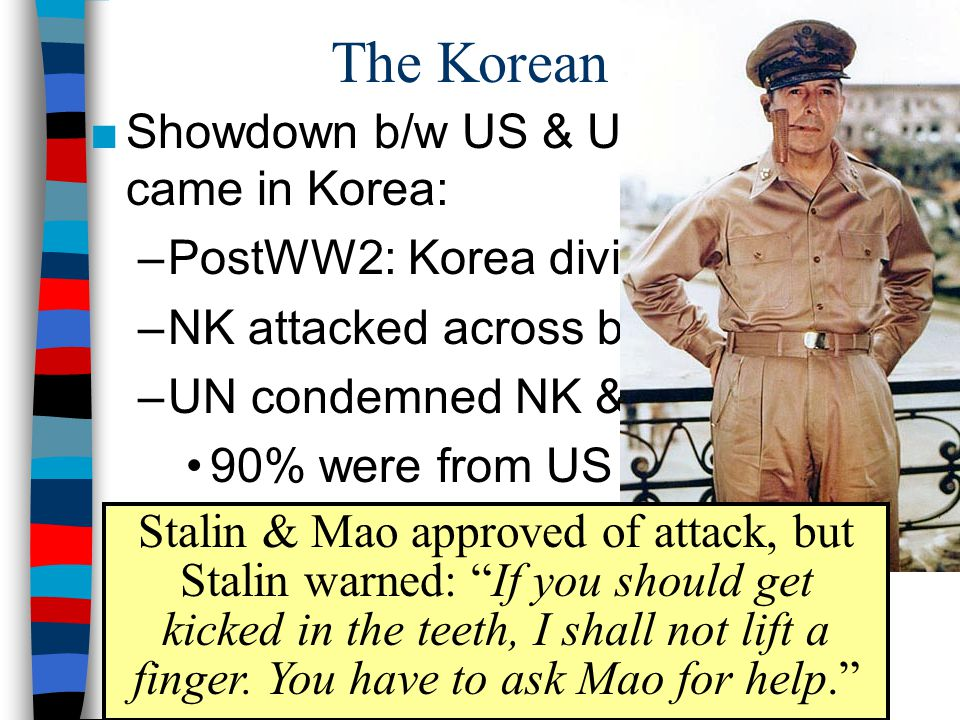 The Korean War ■Showdown b/w US & USSR in Asia came in Korea: –PostWW2: Korea divided at 38°N –NK attacked across border in 1950 –UN condemned NK & sent troops 90% were from US Gen Douglas MacArthur Stalin & Mao approved of attack, but Stalin warned: If you should get kicked in the teeth, I shall not lift a finger.
