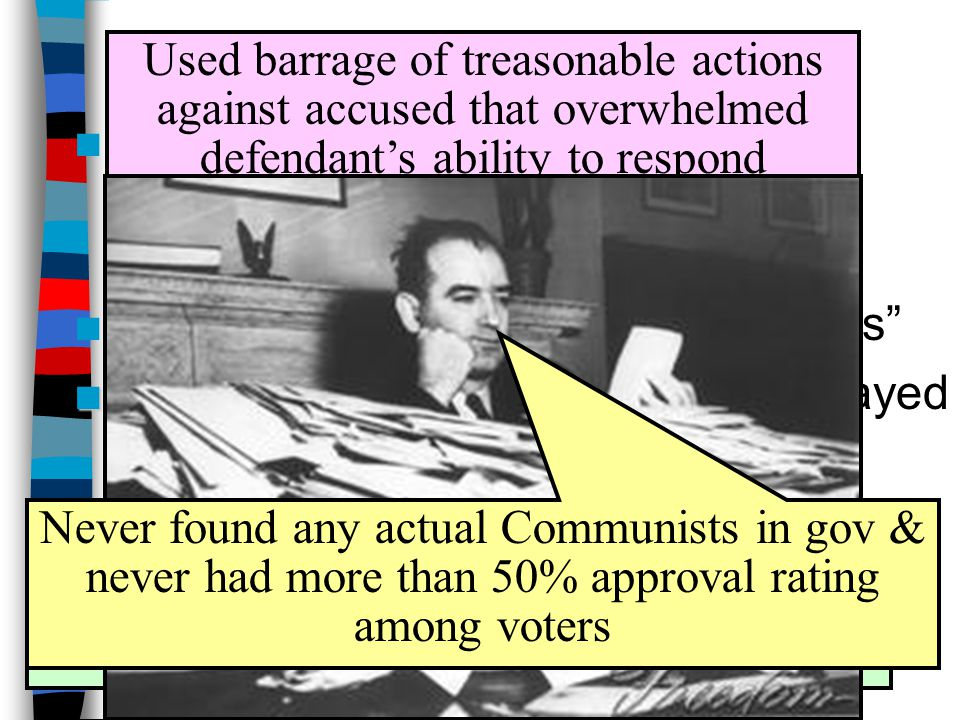 McCarthyism in Action ■1950: Joseph McCarthy (R-WI) accused 205 State Dept workers of being Communists ■Began 4½ yr attack on Communists ■McCarthyism ■McCarthyism popular because it played into fears held by many in US Used barrage of treasonable actions against accused that overwhelmed defendant's ability to respond Attacked US gov agencies (especially State Dept) of harboring spies Never found any actual Communists in gov & never had more than 50% approval rating among voters