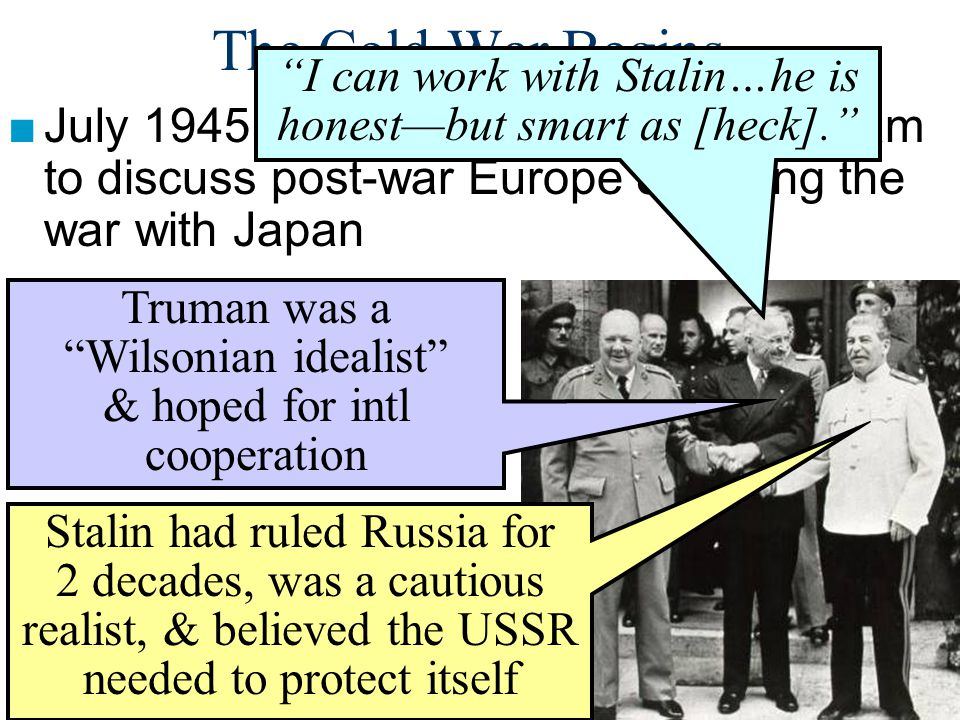 "The Cold War Begins ■July 1945: Truman met Stalin at Potsdam to discuss post-war Europe & ending the war with Japan ""I can work with Stalin…he is hone"