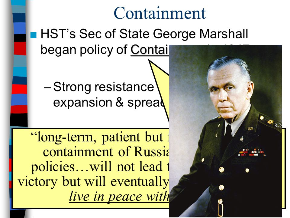 Containment Containment ■HST's Sec of State George Marshall began policy of Containment in 1947 –Strong resistance to USSR would stop expansion & spread of communism –US initiated containment in 3 phases: Truman Plan, Marshall Plan, NATO long-term, patient but firm, and vigilant containment of Russian expansionist policies…will not lead to any immediate victory but will eventually force the USSR to live in peace with the West