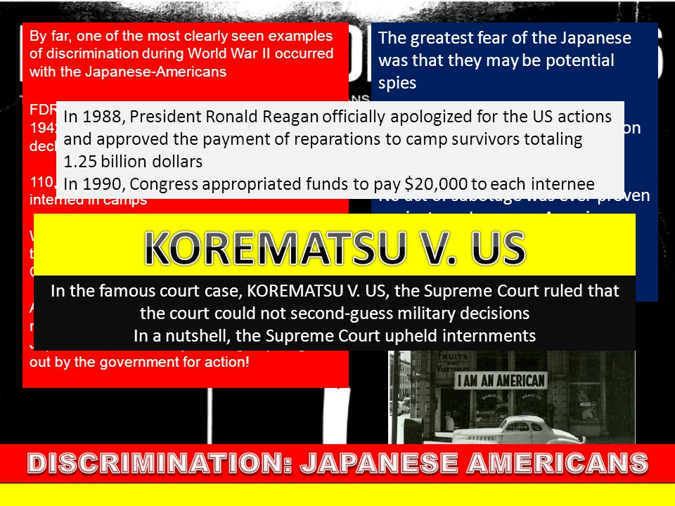 By far, one of the most clearly seen examples of discrimination during World War II occurred with the Japanese-Americans EXECUTIVE ORDER 9066 FDR issu