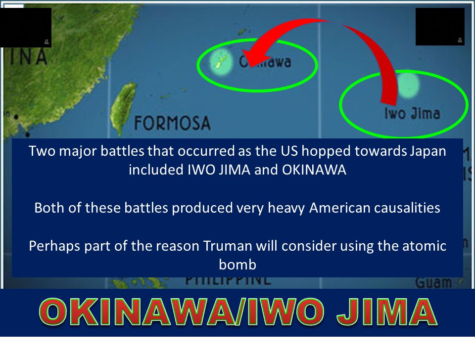 Two major battles that occurred as the US hopped towards Japan included IWO JIMA and OKINAWA Both of these battles produced very heavy American causal