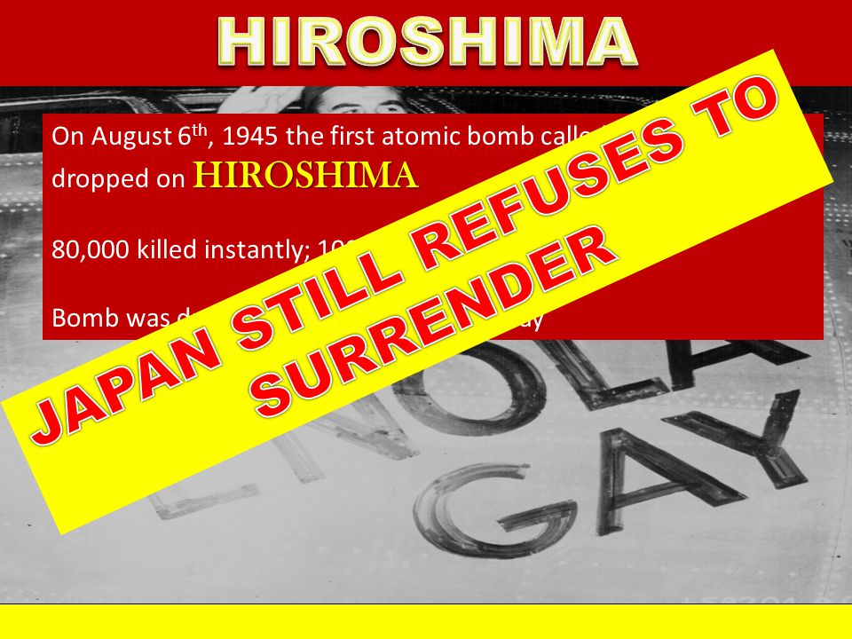 HIROSHIMA On August 6 th, 1945 the first atomic bomb called LITTLE BOY was dropped on HIROSHIMA 80,000 killed instantly; 100,000 injured Bomb was drop