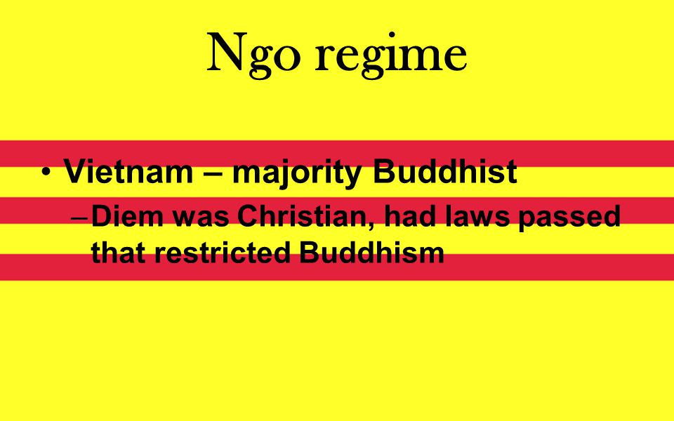 Ngo regime Vietnam – majority Buddhist –Diem was Christian, had laws passed that restricted Buddhism