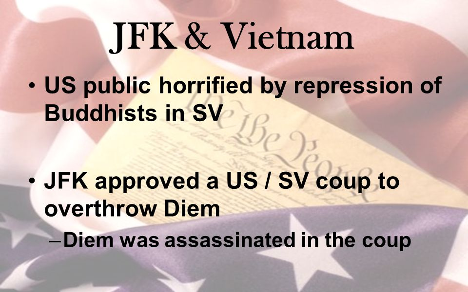 JFK & Vietnam US public horrified by repression of Buddhists in SV JFK approved a US / SV coup to overthrow Diem –Diem was assassinated in the coup