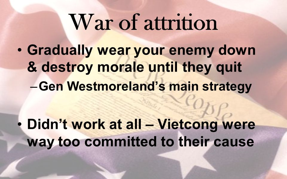 War of attrition Gradually wear your enemy down & destroy morale until they quit –Gen Westmoreland's main strategy Didn't work at all – Vietcong were