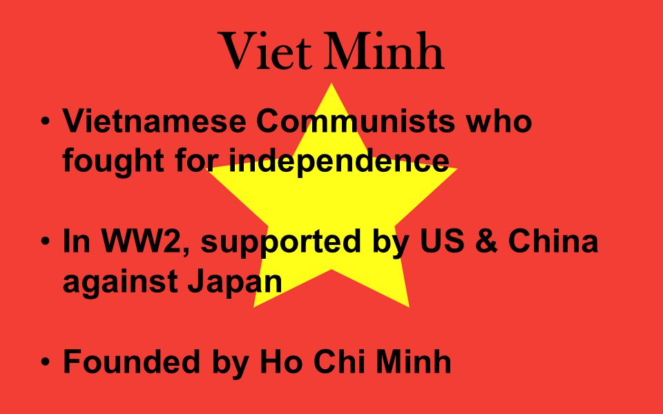 Viet Minh Vietnamese Communists who fought for independence In WW2, supported by US & China against Japan Founded by Ho Chi Minh