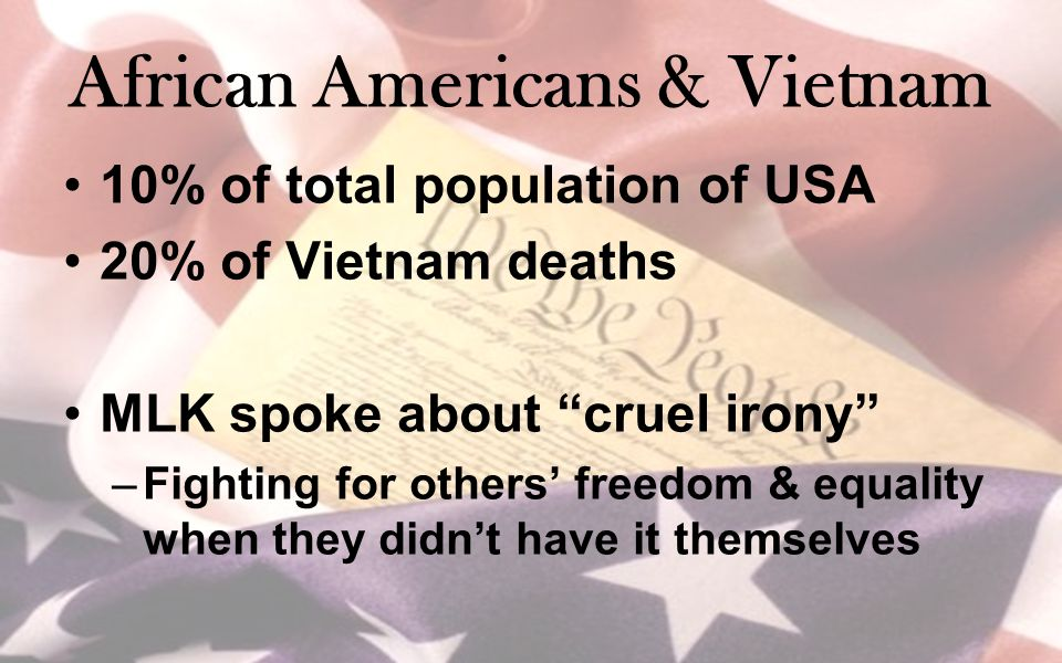 "African Americans & Vietnam 10% of total population of USA 20% of Vietnam deaths MLK spoke about ""cruel irony"" –Fighting for others' freedom & equalit"