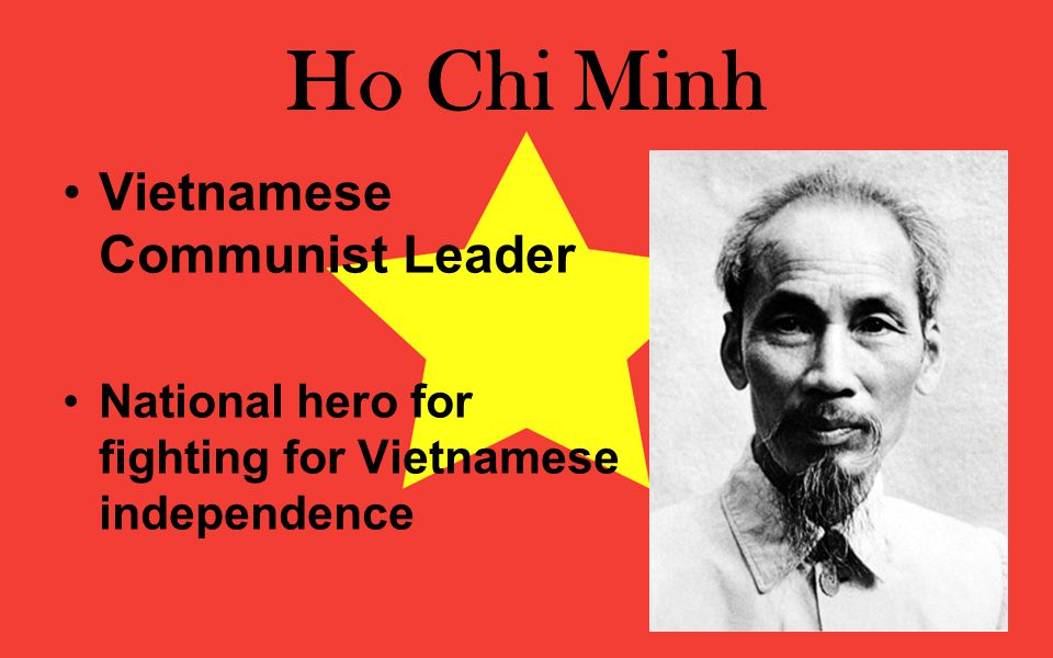 Ho Chi Minh Vietnamese Communist Leader National hero for fighting for Vietnamese independence