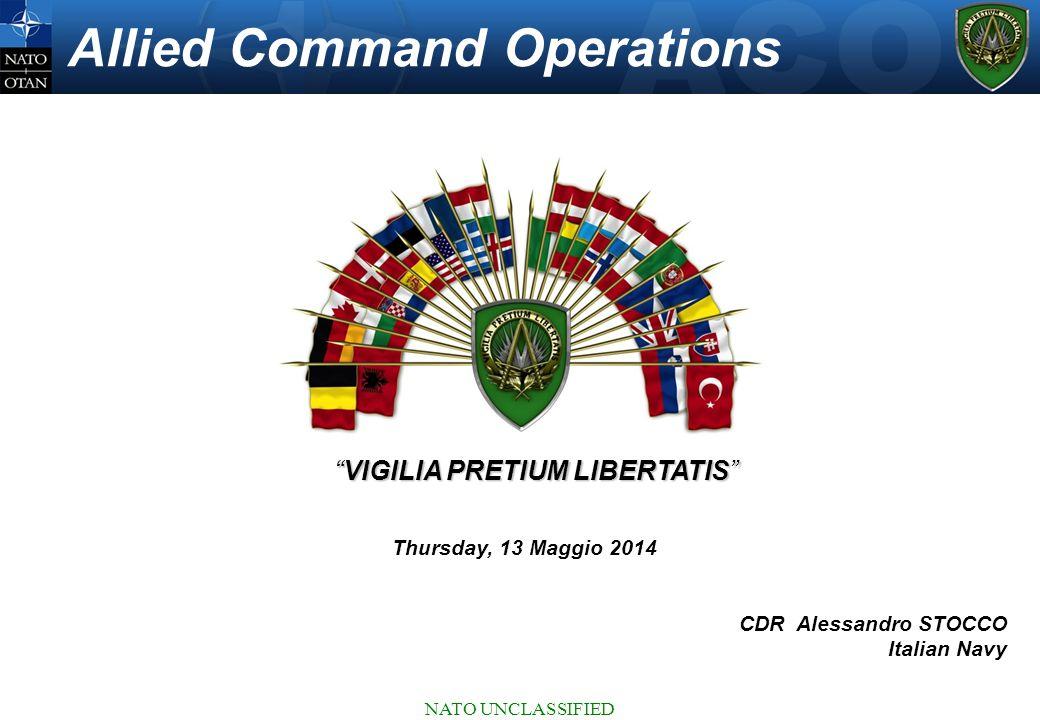 """NATO UNCLASSIFIED Allied Command Operations """"VIGILIA PRETIUM LIBERTATIS"""" CDR Alessandro STOCCO Italian Navy Thursday, 13 Maggio 2014"""
