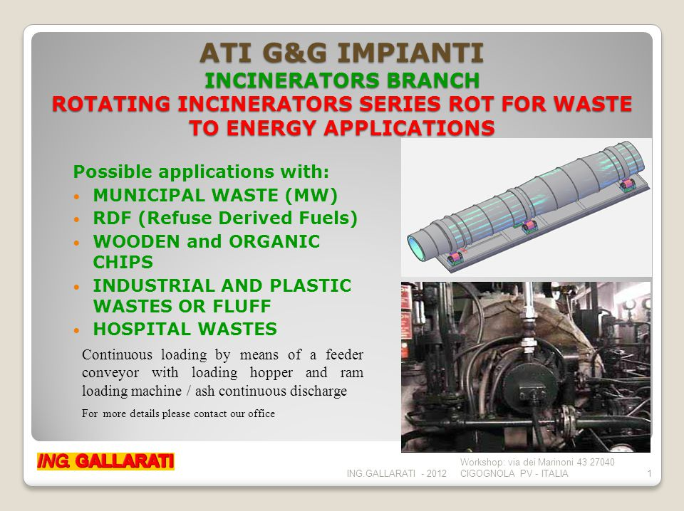 ATI G&G IMPIANTI INCINERATORS BRANCH ROTATING INCINERATOR KILNS SERIES ROT ADAPTED FOR BIG WASTE TO ENERGY APPLICATIONS ROT furnace technology offers many advantages: Complete incineration Complete ash inertizing Minimum ash quantity Great loading flexibility Precise combustion control Continuous service Low working costs Very high economic profit Long duration of plant ING.GALLARATI - 2012 Workshop: via dei Marinoni 43 27040 CIGOGNOLA PV - ITALIA2 The ROT furnace basic plant is normally coupled to a dry super depuration plant with very low emissions (NZEP plants)