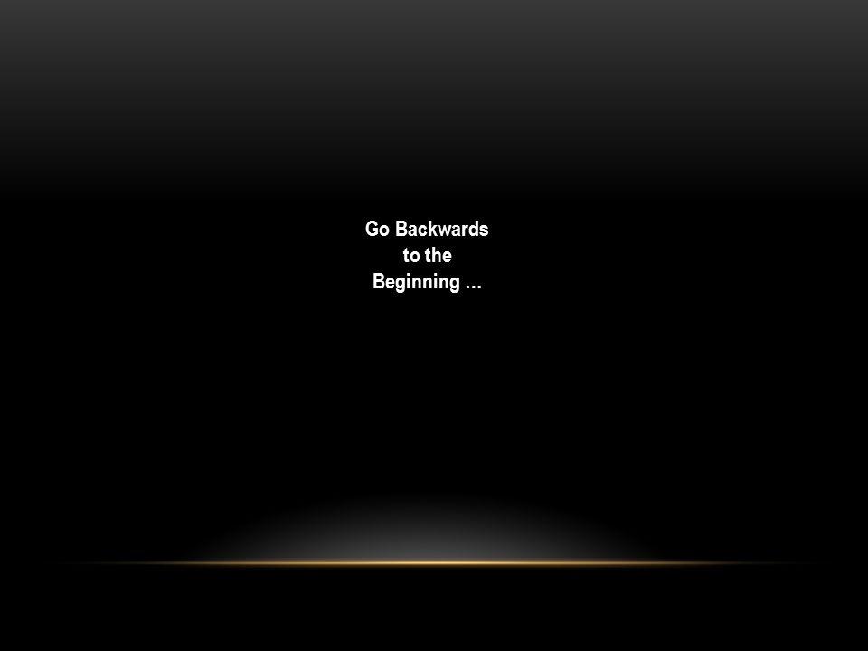 Go Backwards to the Beginning …