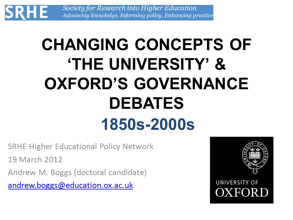 CHANGING CONCEPTS OF 'THE UNIVERSITY' & OXFORD'S GOVERNANCE DEBATES SRHE Higher Educational Policy Network 19 March 2012 Andrew M.