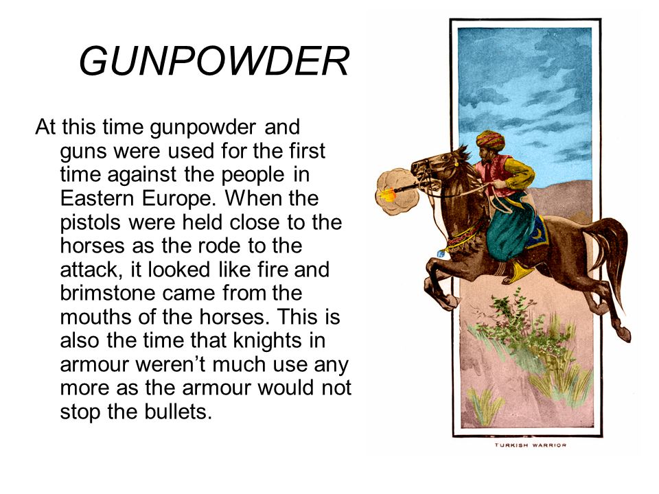 GUNPOWDER At this time gunpowder and guns were used for the first time against the people in Eastern Europe.