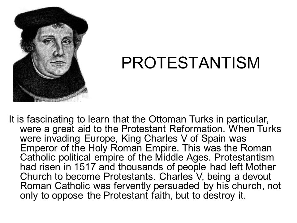PROTESTANTISM It is fascinating to learn that the Ottoman Turks in particular, were a great aid to the Protestant Reformation.