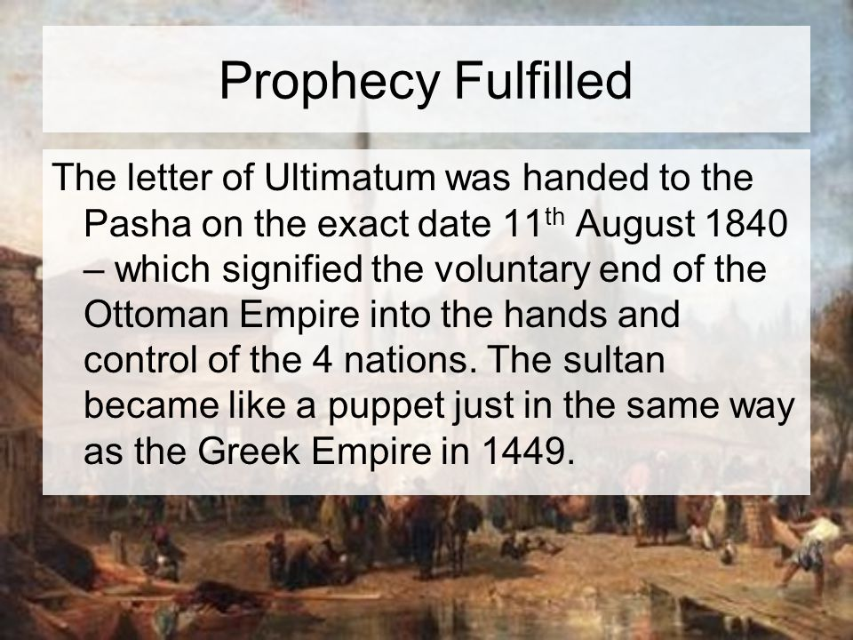 Prophecy Fulfilled The letter of Ultimatum was handed to the Pasha on the exact date 11 th August 1840 – which signified the voluntary end of the Ottoman Empire into the hands and control of the 4 nations.