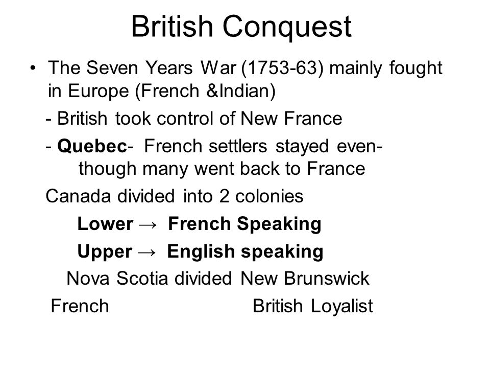 British Conquest The Seven Years War (1753-63) mainly fought in Europe (French &Indian) - British took control of New France - Quebec- French settlers stayed even- though many went back to France Canada divided into 2 colonies Lower → French Speaking Upper → English speaking Nova Scotia divided New Brunswick French British Loyalist