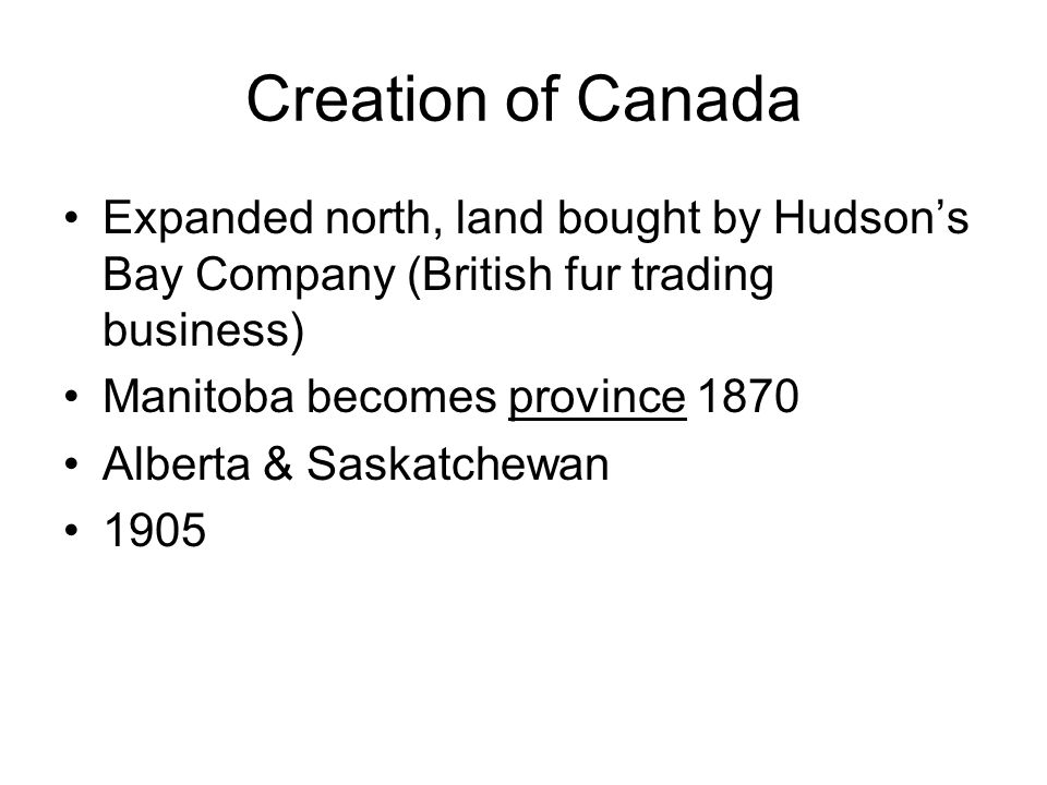 Creation of Canada Expanded north, land bought by Hudson's Bay Company (British fur trading business) Manitoba becomes province 1870 Alberta & Saskatchewan 1905