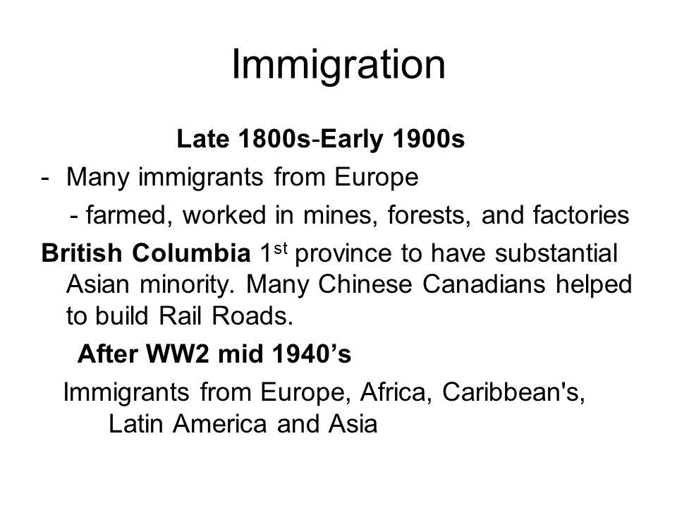 Immigration Late 1800s-Early 1900s -Many immigrants from Europe - farmed, worked in mines, forests, and factories British Columbia 1 st province to have substantial Asian minority.