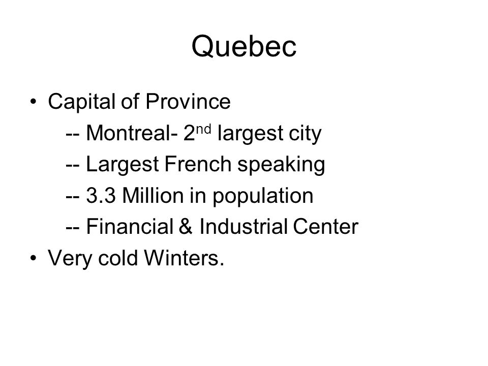 Quebec Capital of Province -- Montreal- 2 nd largest city -- Largest French speaking -- 3.3 Million in population -- Financial & Industrial Center Very cold Winters.