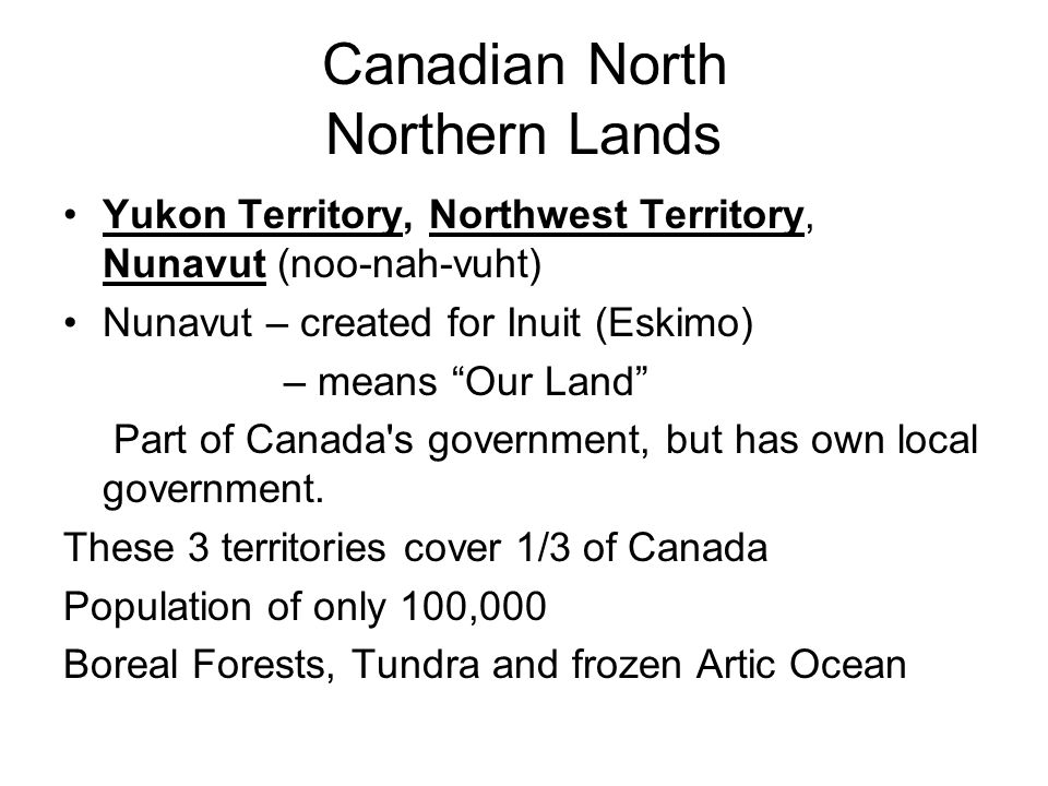 Canadian North Northern Lands Yukon Territory, Northwest Territory, Nunavut (noo-nah-vuht) Nunavut – created for Inuit (Eskimo) – means Our Land Part of Canada s government, but has own local government.