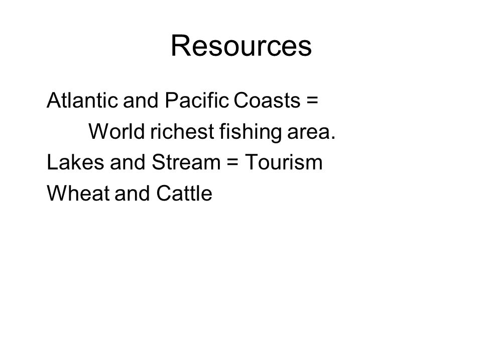 Resources Atlantic and Pacific Coasts = World richest fishing area.
