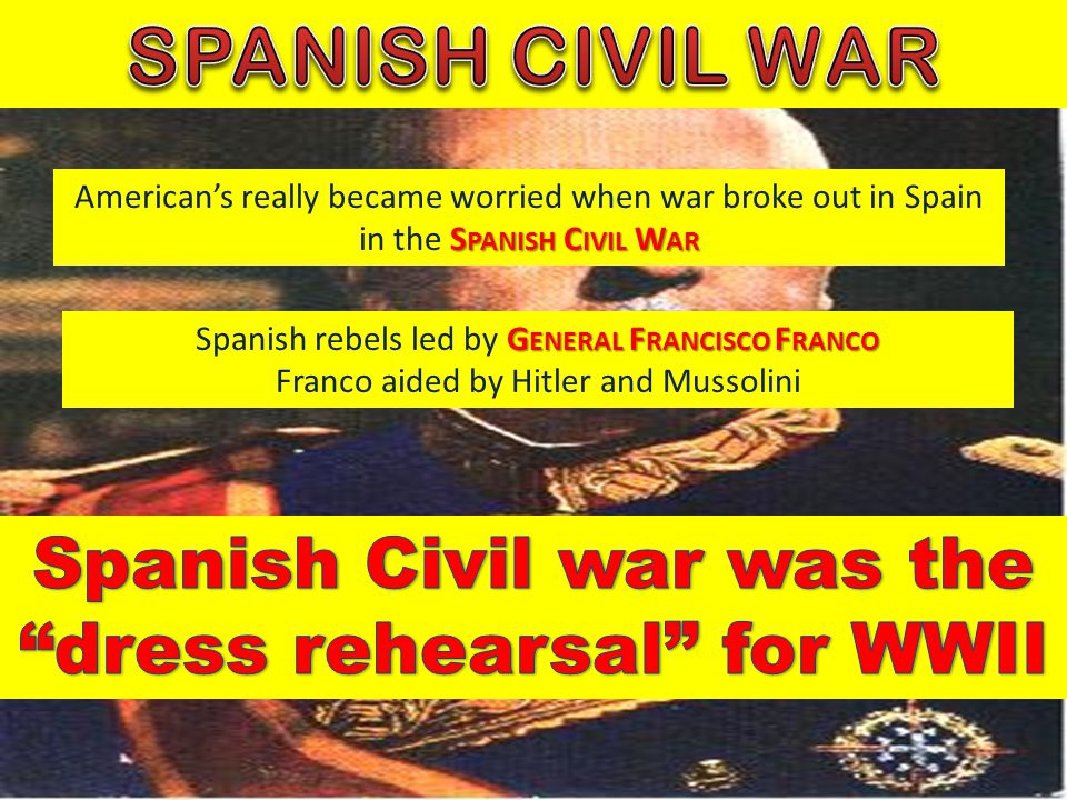 S PANISH C IVIL W AR American's really became worried when war broke out in Spain in the S PANISH C IVIL W AR G ENERAL F RANCISCO F RANCO Spanish rebe