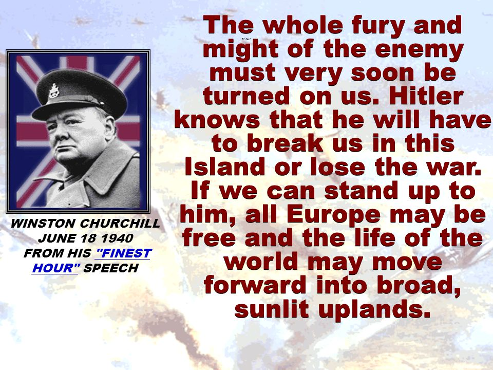 The whole fury and might of the enemy must very soon be turned on us. Hitler knows that he will have to break us in this Island or lose the war. If we