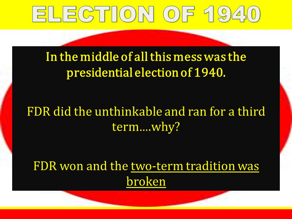 In the middle of all this mess was the presidential election of 1940. FDR did the unthinkable and ran for a third term ….why? FDR won and the two-term