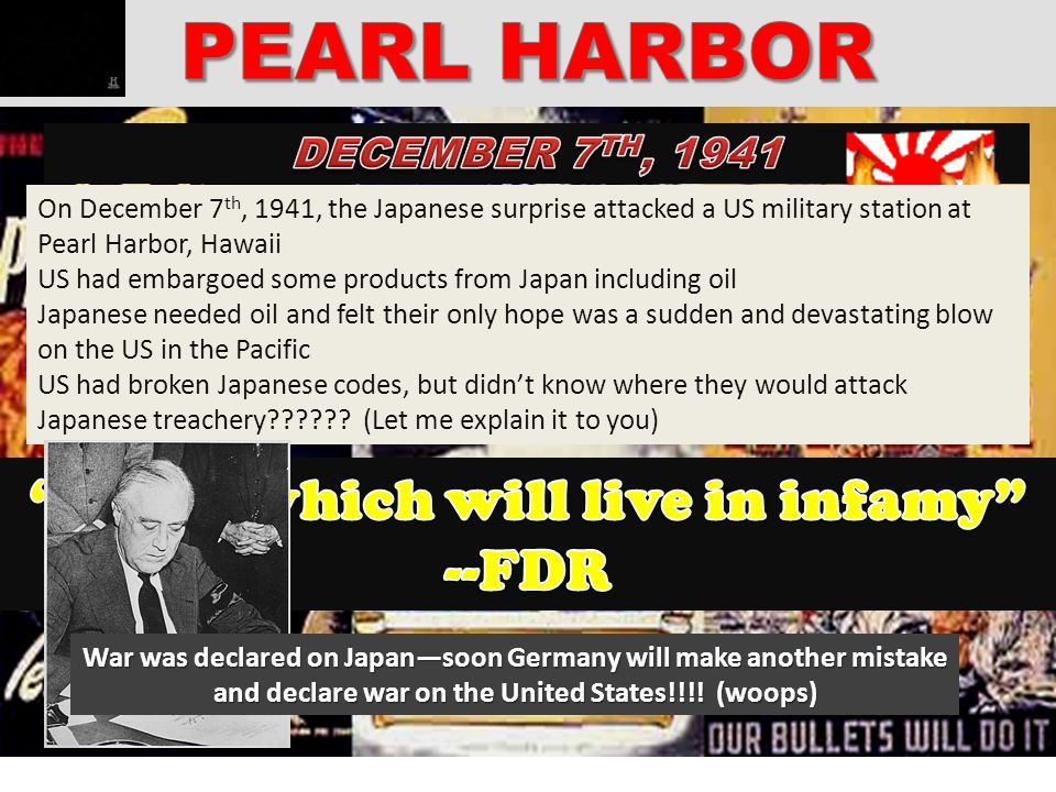 On December 7 th, 1941, the Japanese surprise attacked a US military station at Pearl Harbor, Hawaii US had embargoed some products from Japan includi