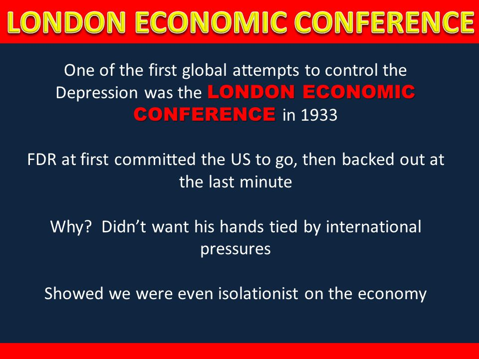 LONDON ECONOMIC CONFERENCE One of the first global attempts to control the Depression was the LONDON ECONOMIC CONFERENCE in 1933 FDR at first committe