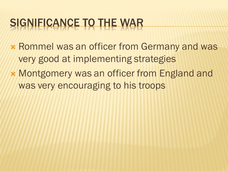  Rommel was an officer from Germany and was very good at implementing strategies  Montgomery was an officer from England and was very encouraging to his troops
