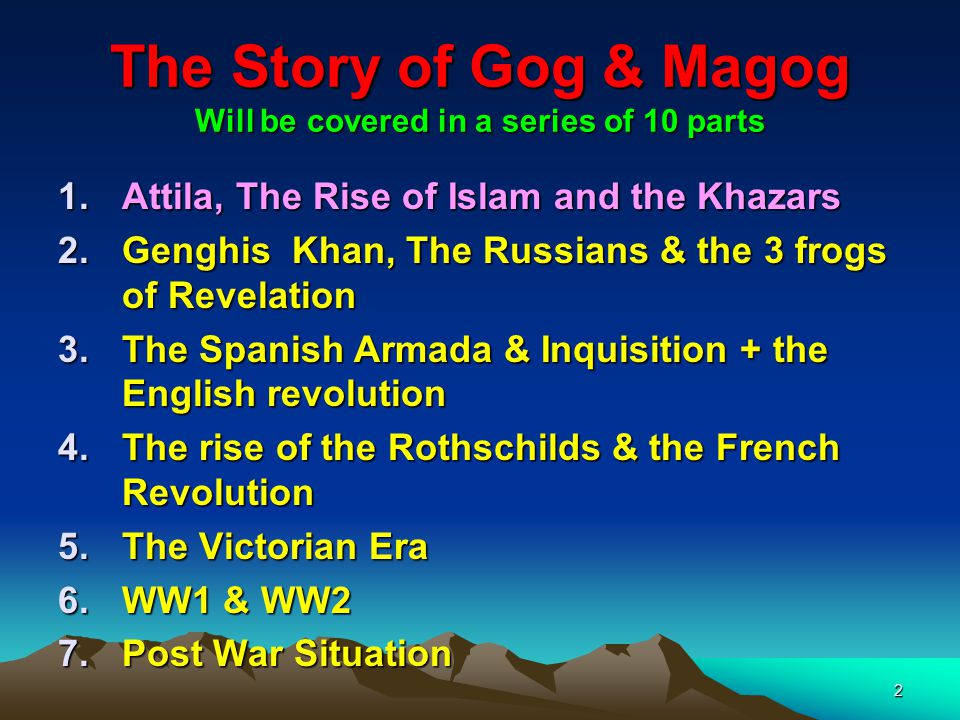 3 The Story of Gog & Magog Will be covered in a series of 10 parts 8.Gog's covert attack on western culture, education, legal system, health, art & education.