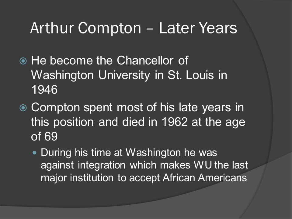 Arthur Compton – Later Years  He become the Chancellor of Washington University in St.