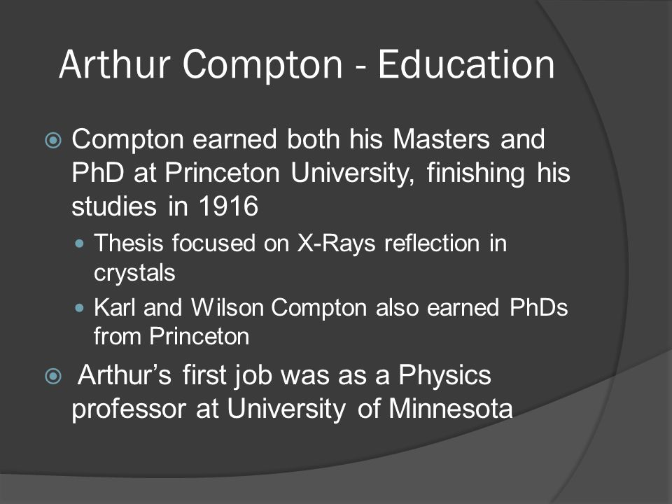 Arthur Compton - Education  Compton earned both his Masters and PhD at Princeton University, finishing his studies in 1916 Thesis focused on X-Rays reflection in crystals Karl and Wilson Compton also earned PhDs from Princeton  Arthur's first job was as a Physics professor at University of Minnesota