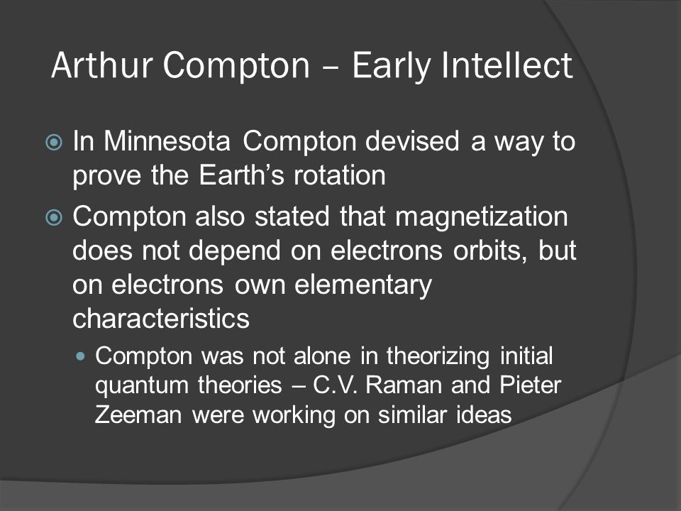 Arthur Compton – Early Intellect  In 1917, Compton took a job at Westinghouse as an engineer, developing fluorescent lighting  In 1919 he received the National Research Council Fellowship which gave him freedom in his work Went to Cambridge to further look into ideas about X-Ray scattering