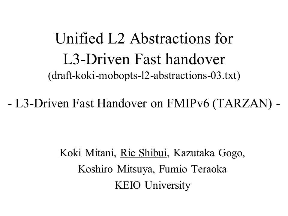 Unified L2 Abstractions for L3-Driven Fast handover (draft-koki-mobopts-l2-abstractions-03.txt) - L3-Driven Fast Handover on FMIPv6 (TARZAN) - Koki Mitani, Rie Shibui, Kazutaka Gogo, Koshiro Mitsuya, Fumio Teraoka KEIO University