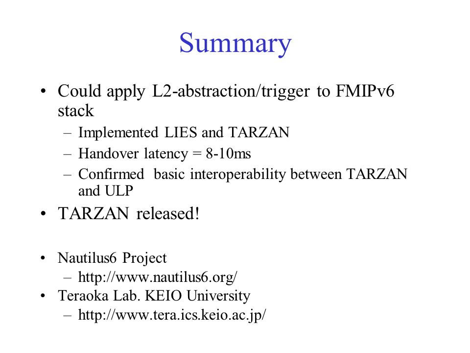 Summary Could apply L2-abstraction/trigger to FMIPv6 stack –Implemented LIES and TARZAN –Handover latency = 8-10ms –Confirmed basic interoperability between TARZAN and ULP TARZAN released.
