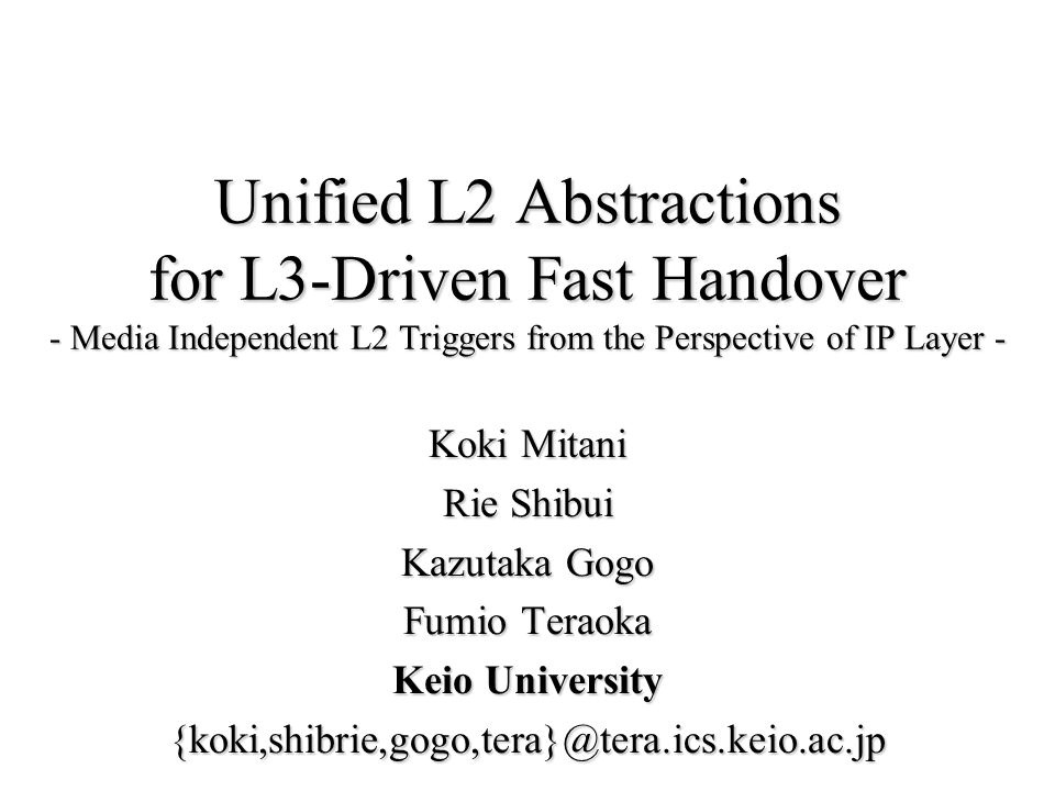 Outline L2 Abstractions for L3-driven Fast HandoverL2 Abstractions for L3-driven Fast Handover –Goals of L3-driven fast handover –Architecture for control information exchange –L2 Primitives for L3-driven fast handover DetailsDetails –Mapping of Primitives and Wireless LAN Parameters EvaluationEvaluation –L3-Driven Fast Handover on FMIPv6 DemonstrationDemonstration –L3-Driven Fast Handover on Predictive-LIN6