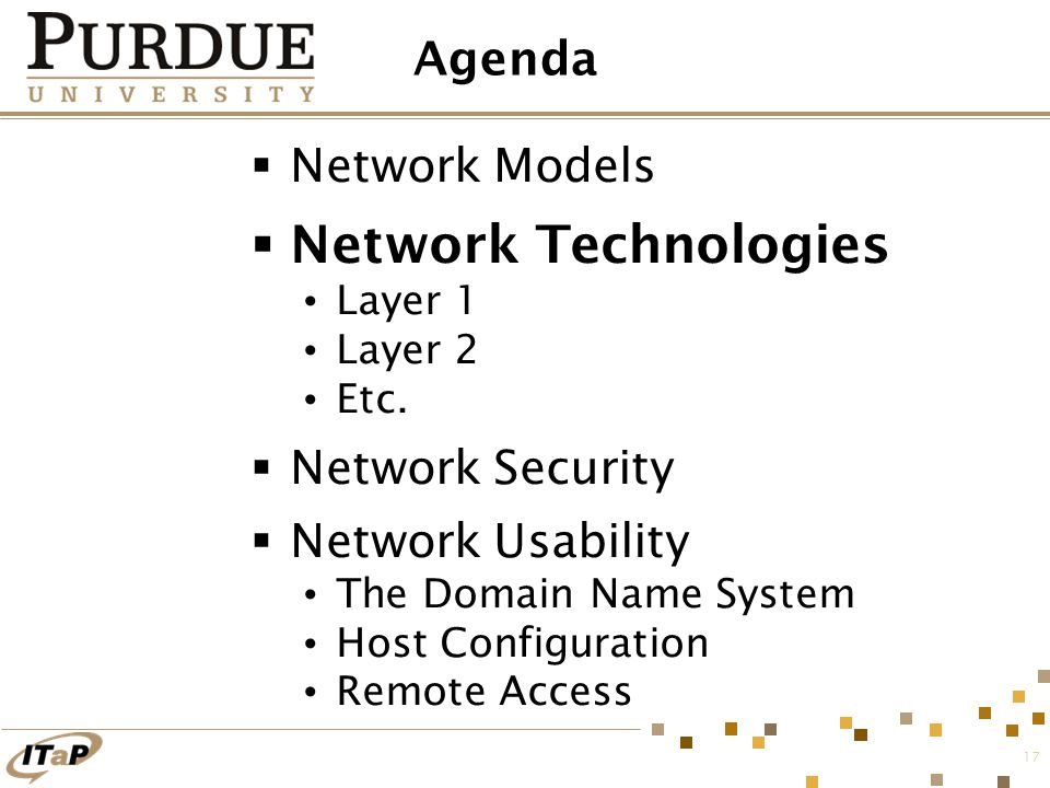 17 Agenda  Network Models  Network Technologies Layer 1 Layer 2 Etc.  Network Security  Network Usability The Domain Name System Host Configuratio