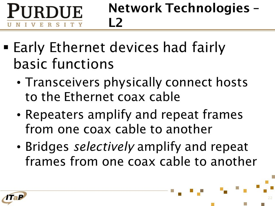 22 Network Technologies – L2  Early Ethernet devices had fairly basic functions Transceivers physically connect hosts to the Ethernet coax cable Repe